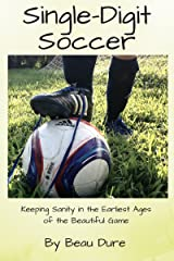 Single-Digit Soccer: Keeping Sanity in the Earliest Ages of the Beautiful Game Kindle Edition