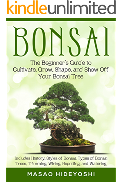 Bonsai The Beginner S Guide To Cultivate Grow Shape And Show Off Your Bonsai Tree Includes History Styles Of Bonsai Types Of Bonsai Trees Trimming Wiring Re Potting And Watering Hideyoshi Masao Amazon Com