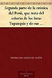 Segunda parte de la crónica del Perú, que trata del señorio de los Incas Yupanquis y de sus grandes hechos y gobernacion
