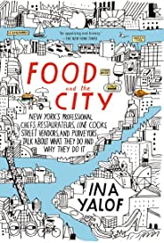 Food and the City: New York's Professional Chefs, Restaurateurs, Line Cooks, Street Vendors, and Purveyors Talk About What Th