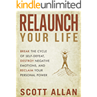 Relaunch Your Life: Break the Cycle of Self-Defeat, Destroy Negative Emotions, and Reclaim Your Personal Power (Break…