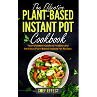 The Effective Plant-Based Instant Pot Cookbook: Your Ultimate Guide to Healthy and Delicious Plant-Based Instant Pot Recipes (English Edition)