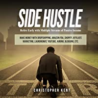 Side Hustle: Retire Early with Multiple Streams of Passive Income: Make Money with Dropshipping, Amazon FBA, Shopify…