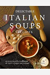 Delectable Italian Soups Recipes: An Illustrated Cookbook of Tasty Unique Soup Ideas! Kindle Edition