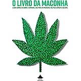 O Livro da Maconha: O Guia Completo sobre a Cannabis Seu papel na medicina, política, ciência e cultura