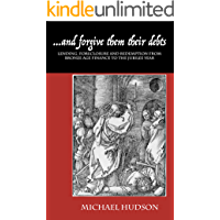 ...and forgive them their debts: Lending, Foreclosure and Redemption From Bronze Age Finance to the Jubilee Year (THE TYRANNY OF DEBT Book 1)