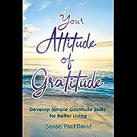 Your Attitude of Gratitude: Develop Simple Gratitude Skills for Better Living (Sensei Publishing Self Development Book 1…