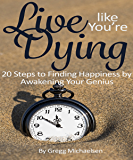 Live Like You're Dying: 20 Steps to Finding Happiness by Awakening Your Genius (Pursuit of Happiness and Unlimited Success Series Book 1)