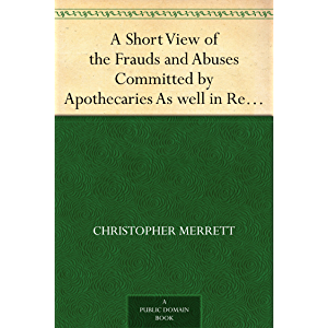 A Short View of the Frauds and Abuses Committed by Apothecaries As well in Relation to Patients, as Physicians: And Of…