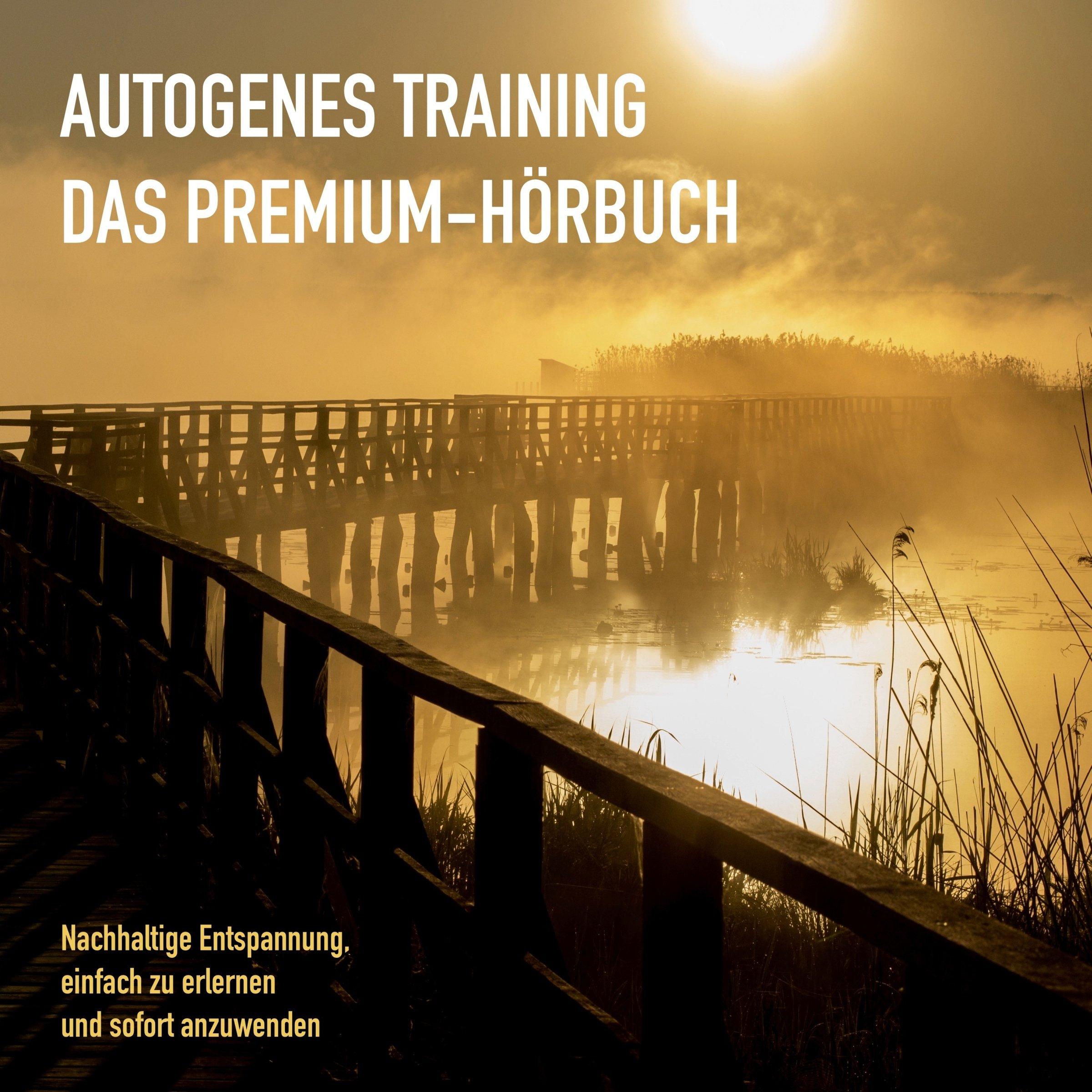 Autogenes Training  Das Premium Hörbuch   Nachhaltige Entspannung Einfach Zu Erlernen Und Sofort Anzuwenden