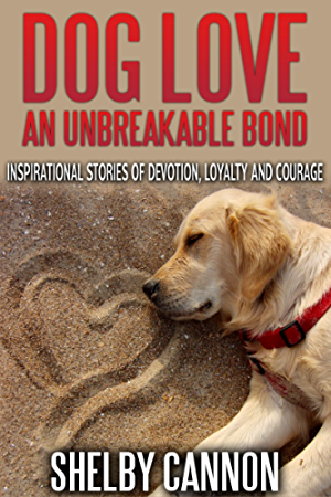 Dog Love � An Unbreakable Bond: Inspirational Stories of Devotion; Loyalty and Courage