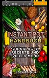 Instant Pot® Handbuch - Grundlagen, Rezepte und vieles mehr: (Alles Wissenswerte zum Multifunktions-Küchengerät, schneller und effizienter kochen, gesünder ernähren) (German Edition)