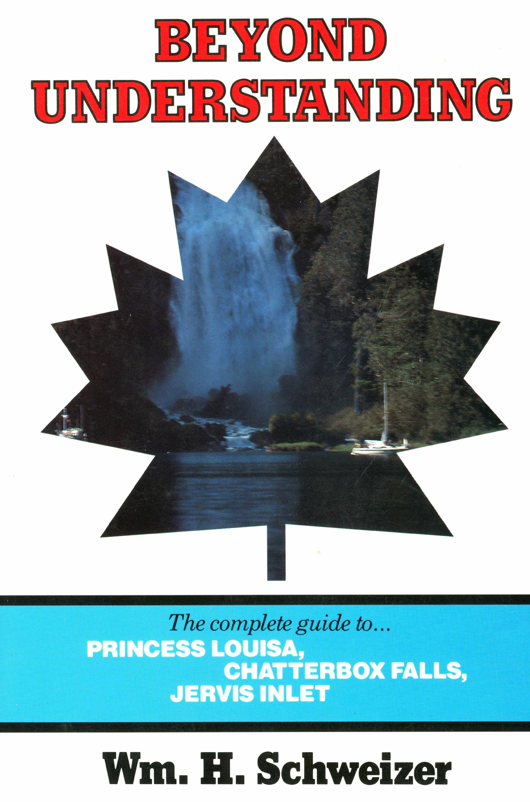 Beyond Understanding: The Complete Guide to Princess Louisa,      Chatterbox Falls, Jervis Inlet, Schweizer, Willam