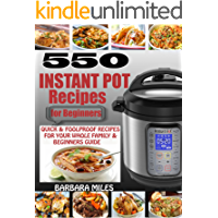 550 INSTANT POT RECIPES FOR BEGINNERS: Quick & Foolproof Recipes For Your Whole Family & Beginners Guide.