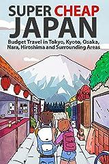 Super Cheap Japan: Budget Travel in Tokyo, Kyoto, Osaka, Nara, Hiroshima and Surrounding Areas Kindle Edition
