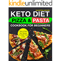 Keto Diet Pizza & Pasta Cookbook For Beginners: Quick & Easy Keto Recipes For Italian Food Lovers (keto cookbook)