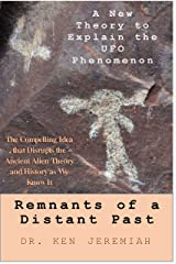 Remnants of a Distant Past: A New Theory to Explain the UFO Phenomenon Kindle Edition