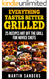 Everything Tastes Better Grilled: 25 Recipes Hot off the Grill for Novice Chefs
