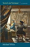 Travels in Vermeer: A Memoir