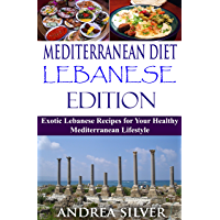 Mediterranean Diet Lebanese Edition: Exotic Lebanese Recipes for Your Healthy Mediterranean Lifestyle (Mediterranean Cooking and Mediterranean Diet Recipes Book 4) (English Edition)