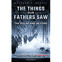 The Bulge And Beyond: The Things Our Fathers Saw—The Untold Stories of the World War II Generation-Volume VI