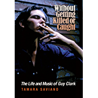 Without Getting Killed or Caught: The Life and Music of Guy Clark (John and Robin Dickson Series in Texas Music… book cover