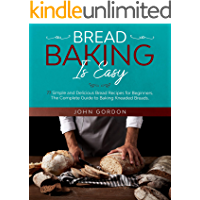 BREAD BAKING IS EASY: 77 Simple and Delicious Bread Recipes for Beginners. The Complete Guide to Baking Kneaded Breads…