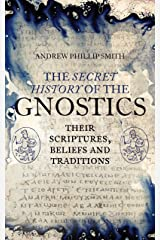 The Secret History of the Gnostics: Their Scriptures, Beliefs and Traditions Kindle Edition
