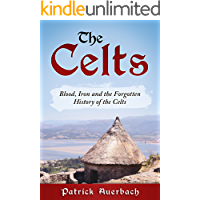 The Celts: Blood, Iron and the Forgotten History of the Celts (British History Books)