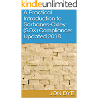 A Practical Introduction to Sarbanes-Oxley (SOX) Compliance: Updated 2018: Updated 2018