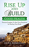 Rise Up and Build Good Health: Practical Insights To Heal Your Emotions By Healing Your Body