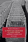 O mito da grande classe média: Capitalismo e estrutura social (Coleção Mundo do Trabalho)