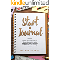 Start a Journal: How to Choose Your Style, Create Successful Habits and Benefit Long-Term from Self-Reflective Journaling.