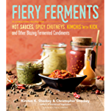 Fiery Ferments: 70 Stimulating Recipes for Hot Sauces, Spicy Chutneys, Kimchis with Kick, and Other Blazing Fermented…