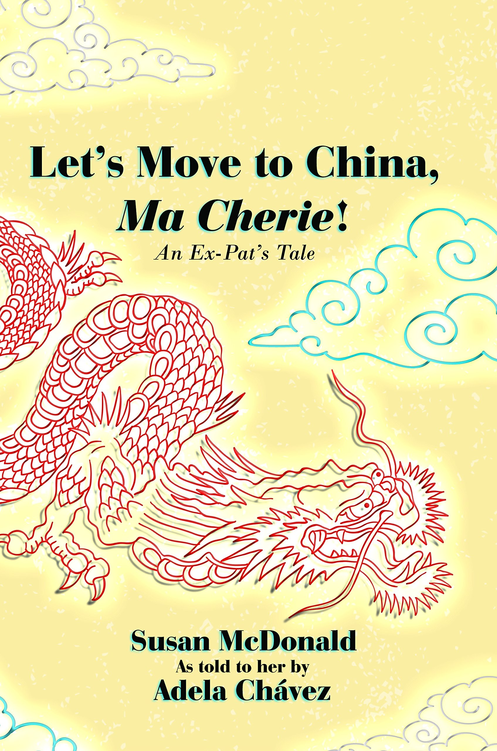 Let\'s Move to China, Ma Cherie!: An Ex-Pat\'s Tale: Susan McDonald ...