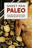 Sheet Pan Paleo: 200 One-Tray Recipes for Quick Prepping, Easy Roasting and Hassle-free Clean Up