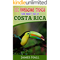 Costa Rica: 101 Awesome Things You Must Do In Costa Rica: Costa Rica Travel Guide to the Land of Pure Life - The Happiest Country in the World. The True Travel Guide from a True Traveler.