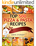 TOP 500 Pizza & Pasta Recipes Cookbook (Vegetarian, Low-Carb, Vegan, Raw, Paleo, Farfalle (Bow Ties), Tagliatelle, Lasagna, Spaghetti, Stuffed Pasta,  Simple Ingredients) (English Edition)