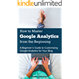 How to Master Google Analytics from the Beginning: A Beginner's Guide to Customizing Google Analytics for Your Blog (English Edition)