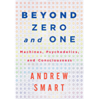 Beyond Zero and One: Machines, Psychedelics, and Consciousness (English Edition)