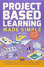 Project Based Learning Made Simple: 100 Classroom-Ready Activities That Inspire Curiosity, Problem Solving and Self-Guided Discovery for Third, Fourth and Fifth Grade Students