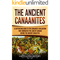 The Ancient Canaanites: A Captivating Guide to the Canaanite Civilization that Dominated the Land of Canaan Before the Ancient Israelites (English Edition)