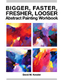 Bigger, Faster, Fresher, Looser Abstract Painting Workbook