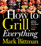 How to Grill Everything: Simple Recipes for Great Flame-Cooked Food