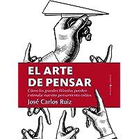 El arte de pensar/The Art of Thinking (Spanish Edition): Cómo los grandes filósofos pueden estimular nuestro pensamiento crítico