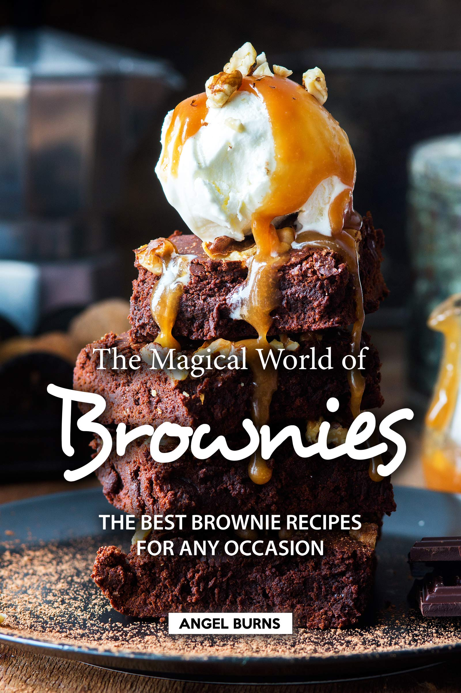 The Magical World Of Brownies  The Best Brownie Recipes For Any Occasion  English Edition