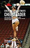 Creating the Ultimate Cheerleader: Secrets and Tricks Used by the Best Professional Cheerleaders and Coaches to Improve your fitness, Nutrition, and Mental Toughness