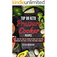 Top 80 Keto Pressure Cooker Recipes: Easy, Healthy and Delicious Ketonic Diet Recipes Cookbook for Your Electric Pressure Cooker (Keto recipes 1)