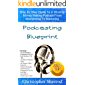 Podcasting Blueprint: Step By Step Guide To A Winning Money Making Podcast From Microphone To Marketing