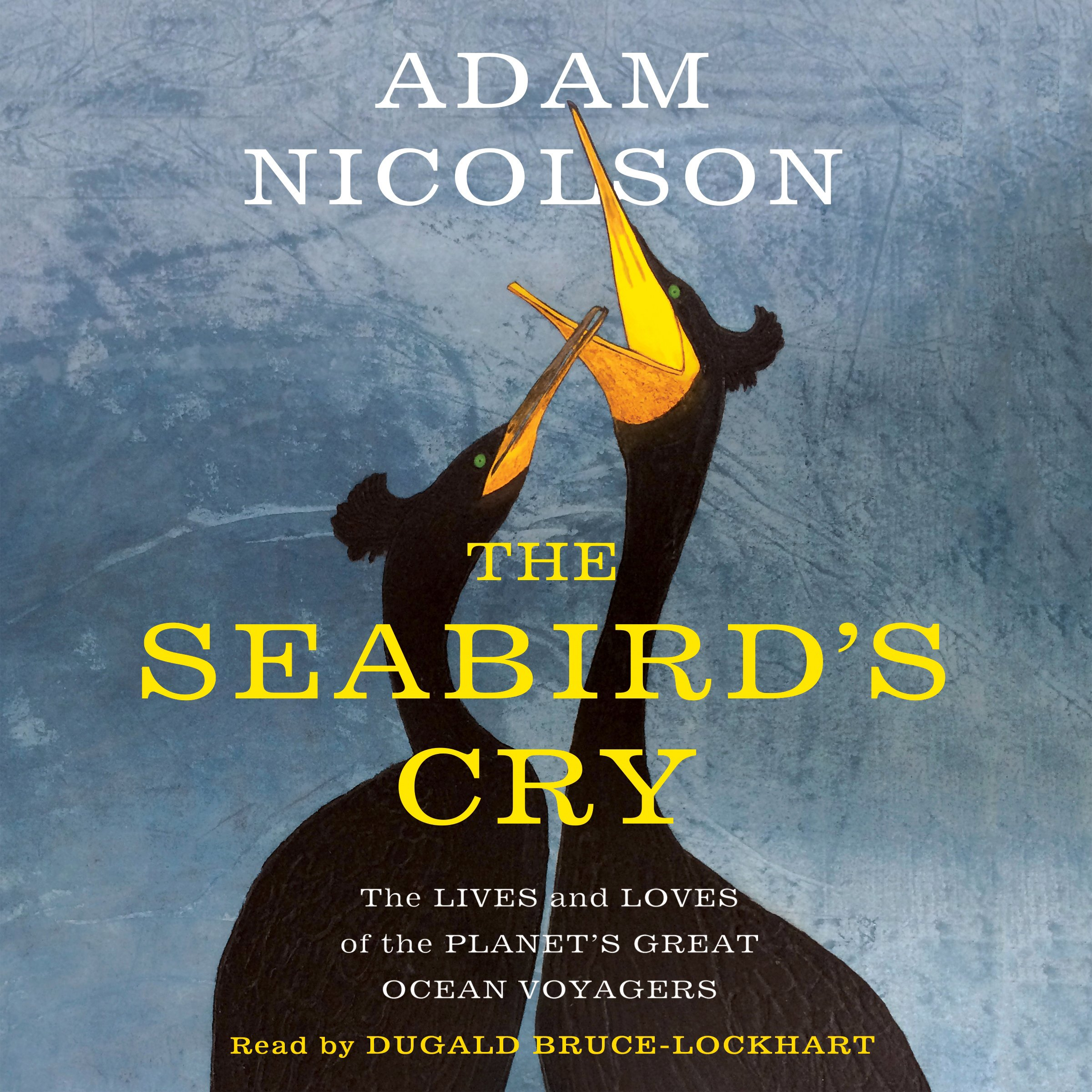 The Seabird's Cry: The Lives and Loves of the Planet's Great Ocean Voyagers